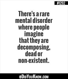 eDidYouKnow.com ►  There's a rare mental disorder where people imagine that they are decomposing, dead or non-existent.
