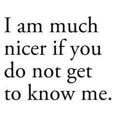 I am much nicer if you do not get to know me.....