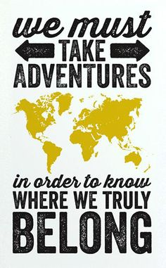 """""""We must take adventures to know where we truly belong."""" -Unknown"""