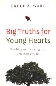 Christianbook.com: Big Truths for Young Hearts: Teaching and Learning the Greatness of God: Bruce A. Ware: 9781433506017