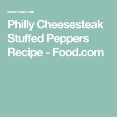 Philly Cheesesteak Stuffed Peppers Recipe - Food.com