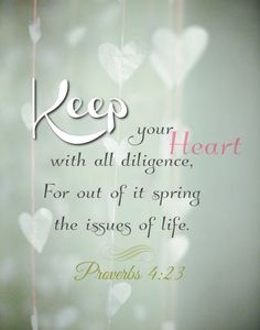Proverbs 4:23 - Keep your heart with all diligence, For out of it spring the issues of life. (NKJV)
