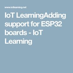 IoT LearningAdding support for ESP32 boards - IoT Learning
