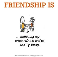 Friendship is, meeting up. - Cute Happy Quotes
