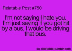 I'm not saying I hate you driving bus