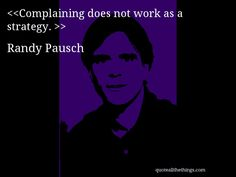Complaining does not work as a strategy. — Randy Pausch #RandyPausch #quote #quotation #aphorism #quoteallthethings