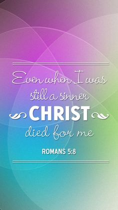 "Romans 5:8 ""But God commendeth his love toward us, in that, while we were yet sinners, Christ died for us."