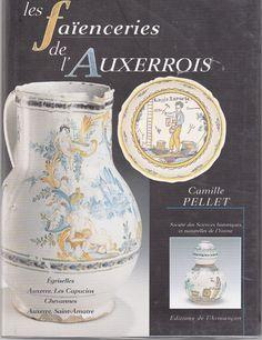 Les faïenceries de l'Auxerrois: Egriselles, Auxerre Les Capucins, Chevannes, Auxerre Saint-Amatre - Camille Pellet