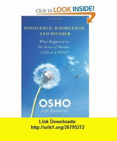 Innocence, Knowledge, and Wonder What Happened to the Sense of Wonder I Felt as a Child? (Osho Life Essentials) (9780312595456) Osho , ISBN-10: 031259545X , ISBN-13: 978-0312595456 , , tutorials , pdf , ebook , torrent , downloads , rapidshare , filesonic , hotfile , megaupload , fileserve