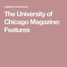 The University of Chicago Magazine: Features