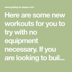 Here are some new workouts for you to try with no equipment necessary. If you are looking to build muscle or shed some pounds, just dedicating a little time each day to this plan will help you reach your goals. Workout Plan Instructions: Beginners should start out with two repetitions of this circuit. Increase your...