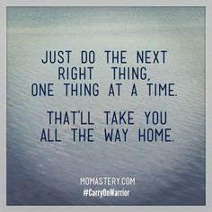 Just do the next right thing, one thing at a time. #CarryOnWarrior
