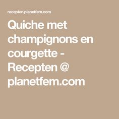 Quiche met champignons en courgette - Recepten @ planetfem.com