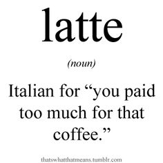 "Latte (noun) - Italian for ""you paid too much for that coffee.""...hahaha, but darn it's good!!!"