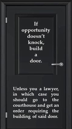 If opportunity doesn't knock, build a door. Unless you a lawyer, in which case you should go to the courthouse and get an order requiring the building of said door.