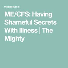 ME/CFS: Having Shameful Secrets With Illness | The Mighty