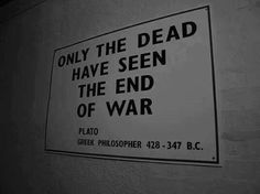Only the dead have seen the end of war.