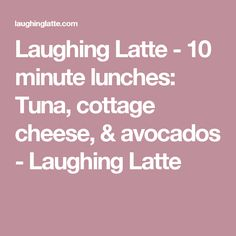 Laughing Latte - 10 minute lunches: Tuna, cottage cheese, & avocados - Laughing Latte