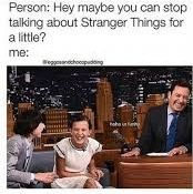 A kid in my class asked me if I ever stop talking about stranger things
