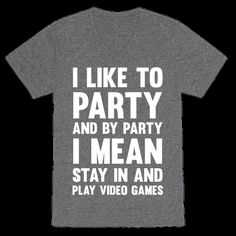 """Don't miss out on the party of a life time, and by party of a life time I mean.. finally beating the boss level of the game you've been trying to beat for the last two weeks. So, grab this """"I like to party"""" shirt, get your dancing shoes on and sit right on the couch and turn on your game system and spend the next 8 hours gaming and trying to hold in your pee. And if the party is still going on, get out and have a few drinks with your pals. 