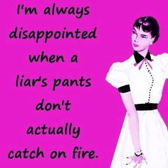 Admittedly, almost everyone lies. However, when lies are meant to hurt, annoy, harass, or deceive then the liar should feel the pain of their pants catching on fire.
