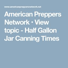 American Preppers Network • View topic - Half Gallon Jar Canning Times