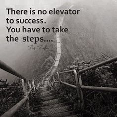 There is no elevator to success. You have to take the steps.