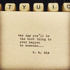 """R.H.Sin """"One day you'll be the best thing to ever happen to someone..."""""""