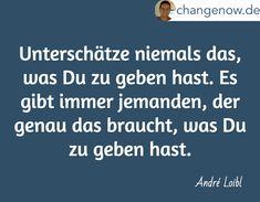 Unterschätze niemals das, was Du zu geben hast. Es gibt immer jemanden, der genau das braucht, was Du zu geben hast. / André Loibl