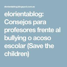 elorientablog: Consejos para profesores frente al bullying o acoso escolar (Save the children)