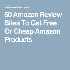 50 Amazon Review Sites To Get Free Or Cheap Amazon Products