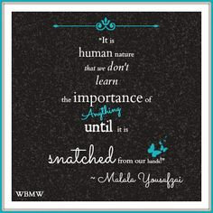 It is human nature that we don't learn the importance of everything until it is snatched from our hands! ~ Malala Yousafzai