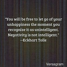 You will be free to let go of your unhapiness the moment you recognize it as unintelligent. Negativity is not intelligent. Eckhart Tolle. How true maister Eckhart.
