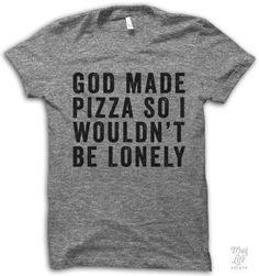 god made pizza so I wouldn't be lonely.