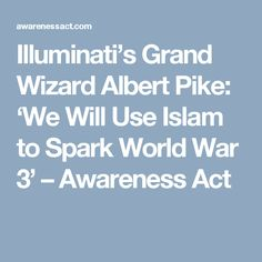 Illuminati's Grand Wizard Albert Pike: 'We Will Use Islam to Spark World War 3' – Awareness Act