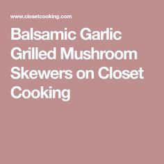 Balsamic Garlic Grilled Mushroom Skewers on Closet Cooking