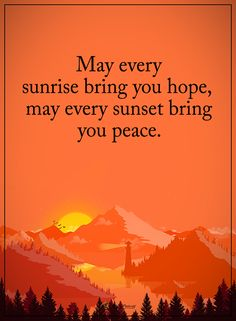 May every sunrise bring you hope, may every sunset bring you peace.