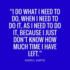 "This Year I Learned: ""I do what I need to do, when I need to do it, as I need to do it, because I just don't know how much time I have left."""