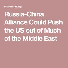 Russia-China Alliance Could Push the US out of Much of the Middle East