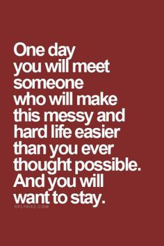 one day you will meet someone who will make this messy and hard life easier than you ever thought possible, and you will want to stay