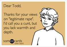 Dear Todd, Thanks for your views on 'legitimate rape'. I'd call you a cunt, but you lack warmth and depth.