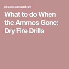 What to do When the Ammos Gone: Dry Fire Drills