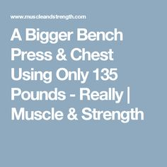 A Bigger Bench Press & Chest Using Only 135 Pounds - Really   Muscle & Strength