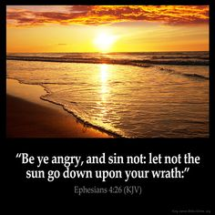 Ephesians 4:26  Be ye angry and sin not: let not the sun go down upon your…