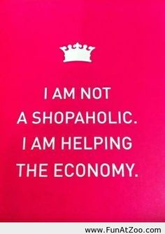 No, I'm a shopaholic that just happens to also be helping the economy! hahahahahaha My fiancée would say Im a shopaholic! Great Quotes, Quotes To Live By, Funny Quotes, Inspirational Quotes, Awesome Quotes, Funny Shopping Quotes, Qoutes, Fabulous Quotes, Quotable Quotes