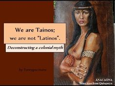 """We are Tainos; we are not """"Latinos"""". The Tainos are the indigenous people of the Caribbean, including part of Florida. We are different from Hispanics and Latinos. Hispanics are people from Spain. Latinos are people from Southern Europe. Before 1492, there were no Afrikans or Spaniards on our land, or people of any other race. There were only Tainos. Some people may think of us as """"Native Americans"""" or """"American Indians"""". While the etymology of these terms can be debated, this is correct."""