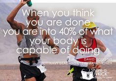 Runner Things #1707: When you think you are done you are into 40% of what your body is capable of doing. - David Goggins