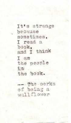 It's strange because sometimes, I read a book, and I think I am the people in the book. ~ Stephen Chbosky, The Perks of Being a Wallflower I Love Books, Good Books, Books To Read, Movie Quotes, Book Quotes, Literary Quotes, Perks Of Being A Wallflower Quotes, Beautiful Words, Book Lovers