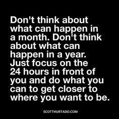 Don't think about what can happen in a month. Don't think about what can happen in a year. Just focus on the 24 hours in front of you and do what you can to get closer to where you want to be.  #millionairemindset