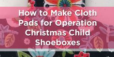 How to Make Reusable Cloth Pads for Operation Christmas Child 10-14 Year Old Girl Shoeboxes
